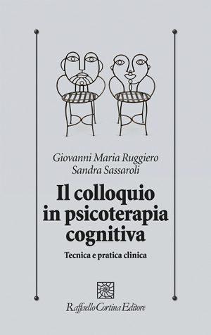 """""""Il Colloquio in Psicoterapia Cognitiva"""" Di G.M. Ruggiero e S. Sassaroli – Febbraio 2013"""