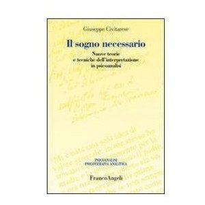 Il sogno necessario. Nuove teorie e tecniche di interpretazione psicoanalitica. di Giuseppe Civitarese