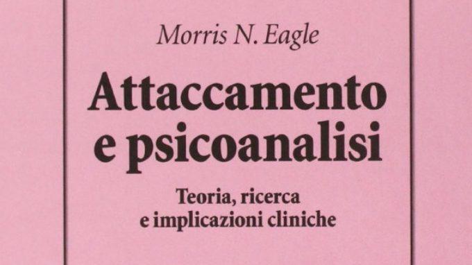 Attaccamento e Psicoanalisi di Morris N. Eagle (2013) – Recensione