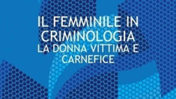 Presentazione del libro: Il femminile in criminologia, la donna vittima e carnefice (2016)