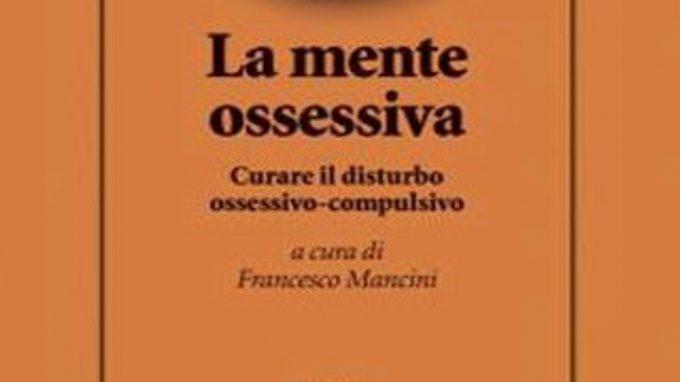 La mente ossessiva: curare il disturbo ossessivo compulsivo (2016) di F. Mancini – Recensione