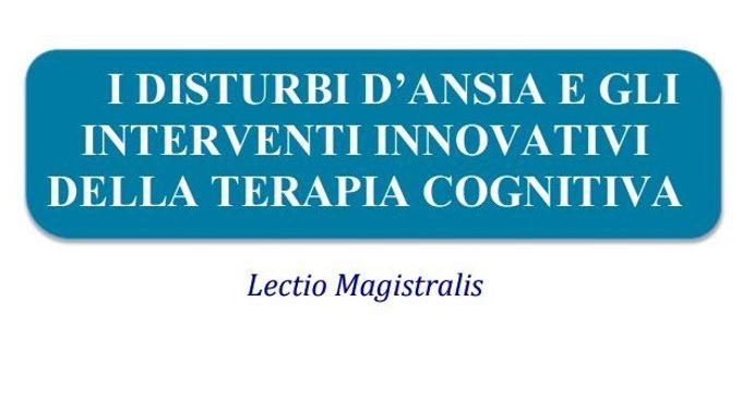I disturbi dansia e gli interventi innovativi della terapia cognitiva – Lectio Magistralis a Trieste 23 Febbraio 2017 - FEATURED