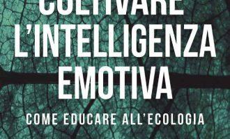 Coltivare l'intelligenza emotiva. Come educare all'ecologia (2017) di Goleman D., Bennett L., Barlow Z. – Recensione del nuovo libro sull' intelligenza ecologica