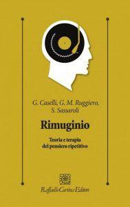 Rimuginio. Teoria e terapia del pensiero ripetitivo Caselli, Ruggiero, Sassaroli, 2017 – Recensione del libro