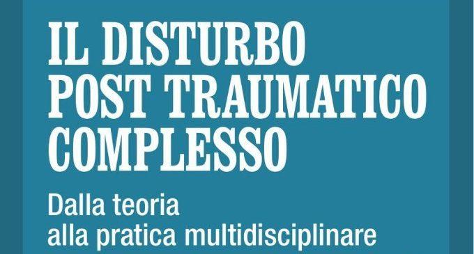 Il disturbo post traumatico complesso. Dalla teoria alla pratica multidisciplinare (2017) di M. Cheli, C. Gambuzza – Recensione del libro