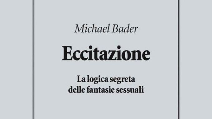 Eccitazione. La logica segreta delle fantasie sessuali di Michael Bader (2018) – Recensione