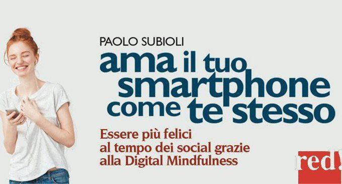 Ama il tuo smartphone come te stesso. Essere più felici al tempo dei social grazie alla digital mindfulness (2017) di P. Subioli – Recensione del libro