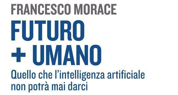 Futuro+Umano. Quello che l'intelligenza artificiale non potrà mai darci (2018) di Francesco Morace – Recensione del libro