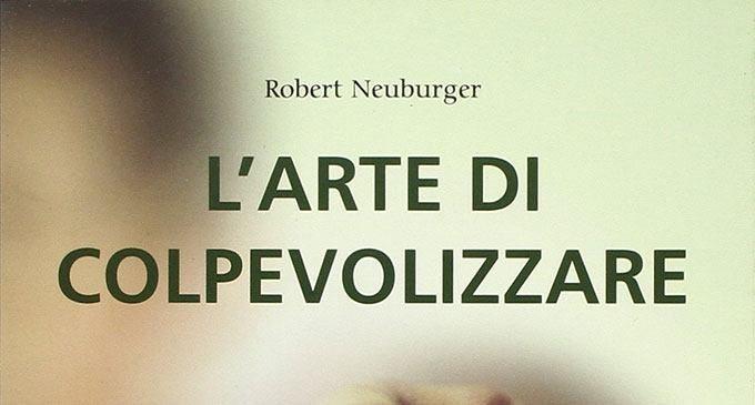 L'arte di colpevolizzare (2008) di Robert Neuburger – Recensione del libro