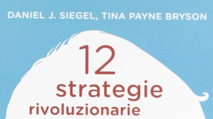 12 strategie rivoluzionarie per favorire lo sviluppo mentale del bambino (2012) di Daniel J. Siegel e Tina P. Bryson – Recensione del libro