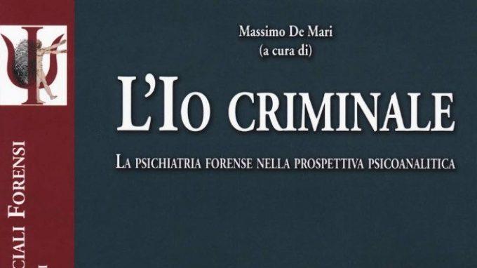 L'Io criminale. La psichiatria forense nella prospettiva psicoanalitica (2018) a cura di M. De Mari – Recensione del libro
