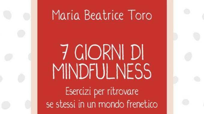 7 giorni di Mindfulness (2018) di M. B. Toro: come portare la mindfulness nella nostra vita quotidiana? – Recensione del libro