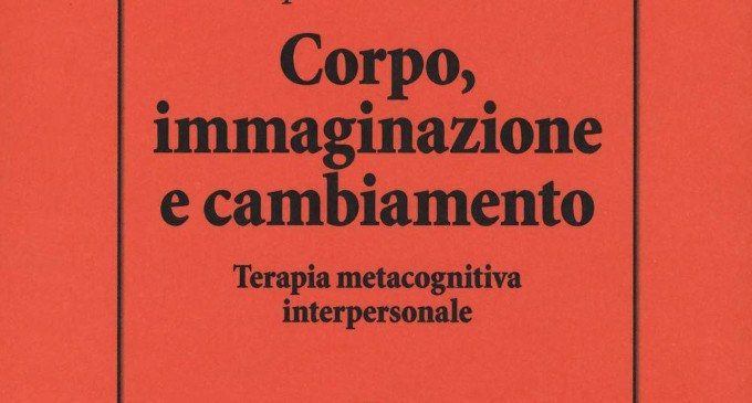 Corpo, Immaginazione e Cambiamento. Terapia Metacognitiva Interpersonale (2019): quella nota, incomprensibile idea dell'integrazione mente-corpo – Recensione del libro