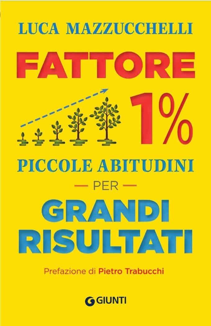 Fattore 1%. Piccole abitudini per grandi risultati (2019) di Luca Mazzucchelli – Recensione del libro