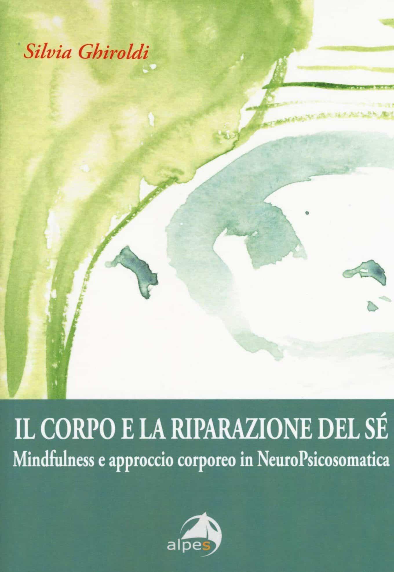 Il corpo e la riparazione del sé. Mindufulness e approccio corporeo in NeuroPsicosomatica (2018) di Silvia Ghiroldi – Recensione del libro