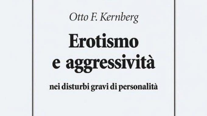 Erotismo e aggressività nei disturbi gravi di personalità (2019) di Otto Kernberg – Recensione del libro