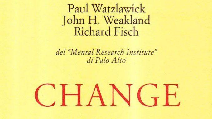 Change: sulla formazione e la soluzione dei problemi. (1974) di P. Watzlawick, J.H. Weakland, R. Fisch – Recensione del libro