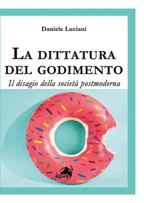 La dittatura del godimento: il disagio della società postmoderna (2018) di D. Luciani – Recensione del libro