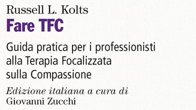 Fare TFC. Guida pratica per i professionisti alla terapia focalizzata sulla compassione (2019) di Russell L. Kolts – Recensione del libro