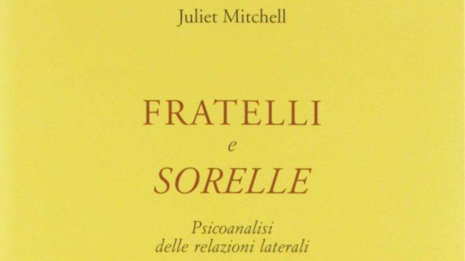 Fratelli e sorelle. Psicoanalisi delle relazioni laterali (2019) di Juliet Mitchell – Recensione del libro