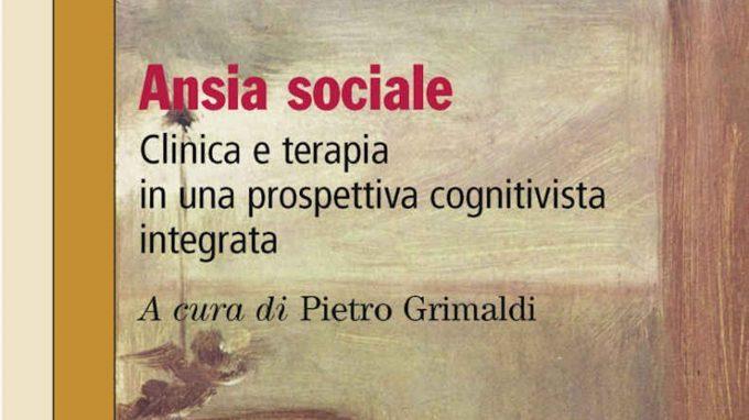 Ansia sociale. Clinica e terapia in una prospettiva cognitivista integrata (2019) a cura di P. Grimaldi – Recensione del libro