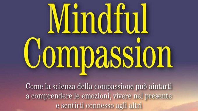 Mindful Compassion. Come la scienza della compassione può aiutarti a comprendere le emozioni, vivere nel presente e sentirsi connesso agli altri. (2019) di Paul Gilbert e Choden – Recensione del libro