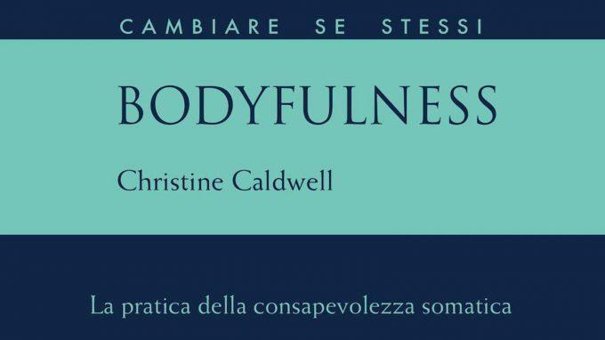 Bodyfulness. La pratica della consapevolezza somatica (2020) di Christine Caldwell – Recensione del libro