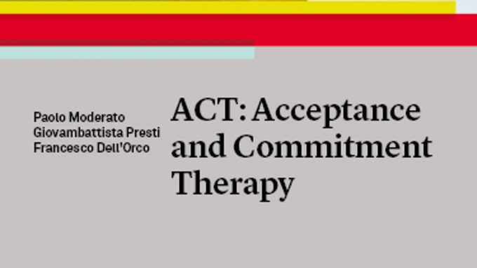 ACT: Acceptance and Commitment Therapy (2020) – Il primo libro italiano interamente dedicato all'ACT. Recensione del nuovo volume di Paolo Moderato, Giovambattista Presti, Francesco dell'Orco