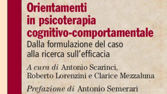 Orientamenti in psicoterapia cognitivo-comportamentale. Dalla formulazione del caso alla ricerca sull'efficacia (2020) di A. Scarinci, R. Lorenzini e C. Mezzaluna – Recensione del libro