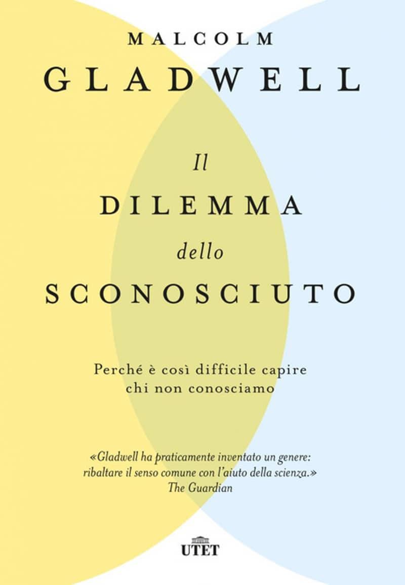 Il dilemma dello sconosciuto. Perché è così difficile capire chi non conosciamo (2020) di Malcolm Gladwell – Recensione del libro
