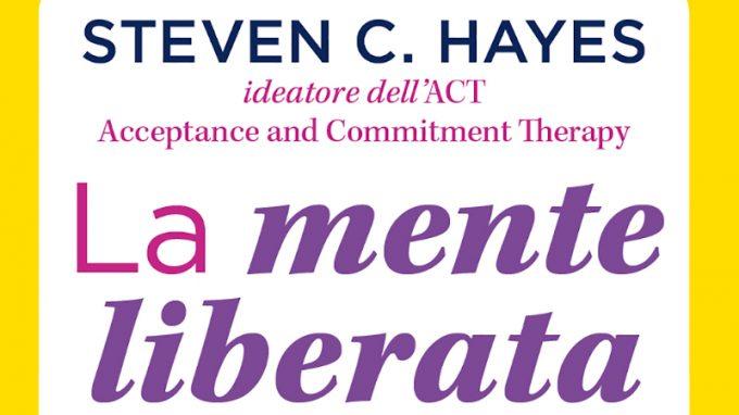 La mente liberata (2020) l'ultimo libro scritto da Steven Hayes, fondatore dell'ACT – Recensione