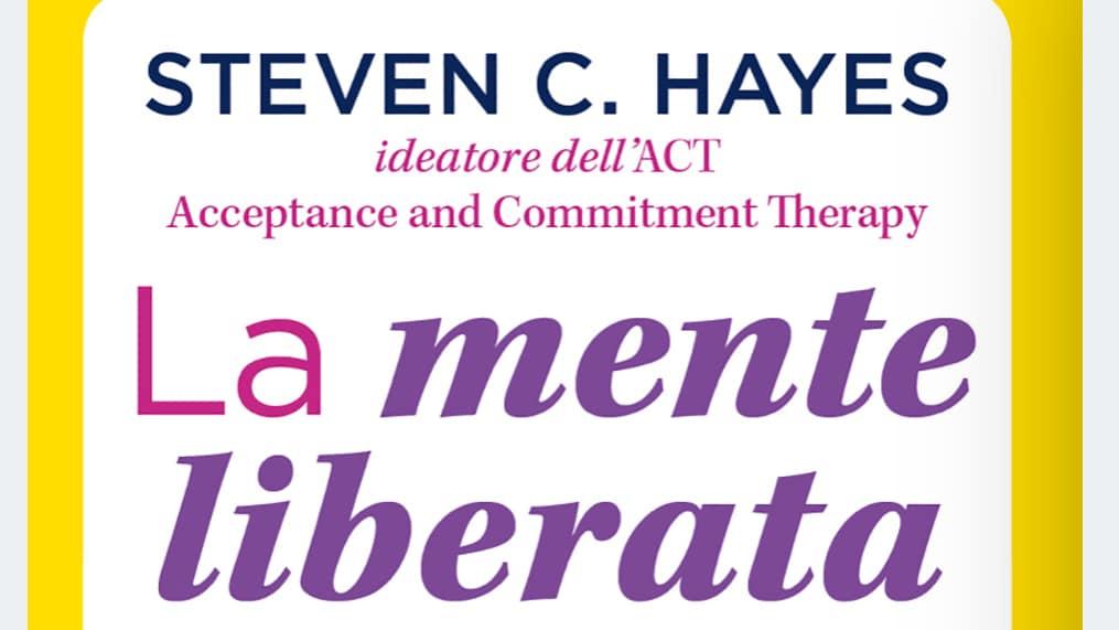 La mente liberata. Come trasformare il tuo pensiero e affrancarti da stress, ansia e dipendenze (2020) di Steven Hayes – Recensione del testo