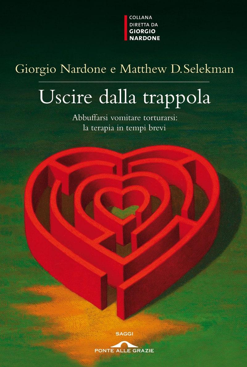 Uscire dalla trappola. Abbuffarsi, vomitare, torturarsi: la terapia in tempi brevi. (2011) di Giorgio Nardone e Mattew D. Selekman – Recensione del libro.