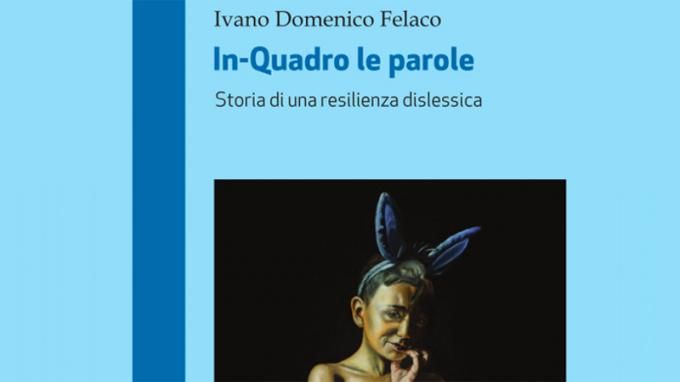 In-quadro le parole. Storia di una resilienza dislessica (2020) di Ivano Domenico Felaco – Recensione del libro