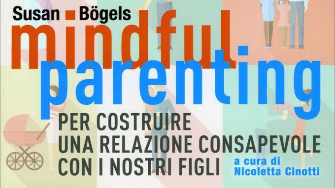 Mindful Parenting. Per costruire una relazione consapevole con i nostri figli (2020) di Susan Bogels – Recensione del libro