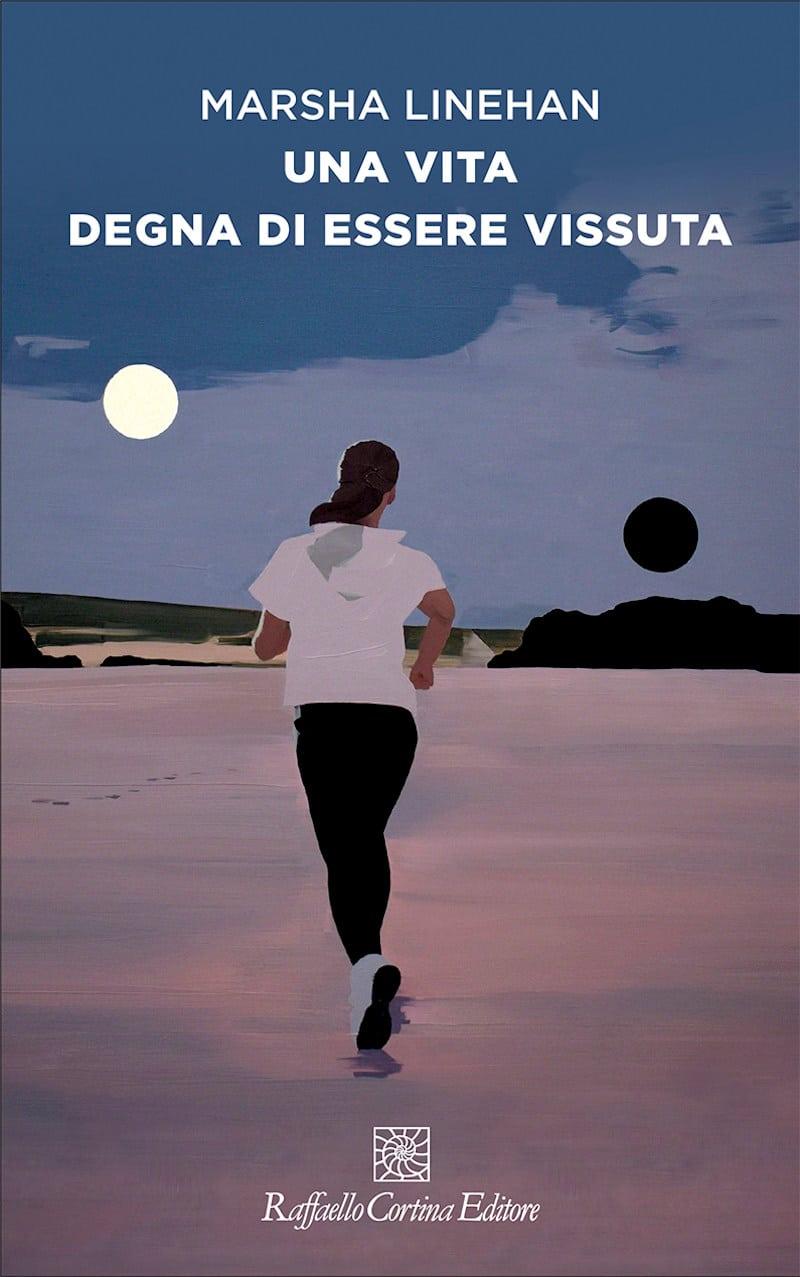 Una vita degna di essere vissuta (2021), il nuovo libro di Marsha Linehan – Recensione di Giovanni M. Ruggiero
