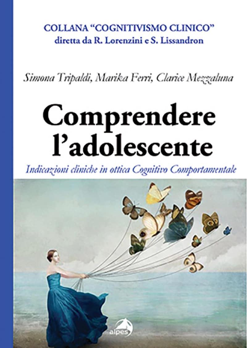 Comprendere l'adolescente. Indicazioni cliniche in ottica Cognitivo Comportamentale (2021) di Simona Tripaldi, Marika Ferri, Clarice Mezzaluna – Recensione del libro