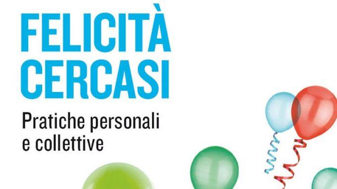Felicità cercasi. Pratiche personali e collettive (2020) di Sergio Sorgi e Francesca Berté – Recensione del libro