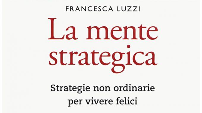 La mente strategica. Strategie non ordinarie per vivere felici (2020) di Francesca Luzzi – Recensione del libro