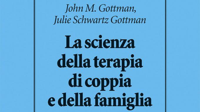 La scienza della terapia di coppia e della famiglia (2021) di John M. Gottman e Julie Schwartz Gottman – Recensione