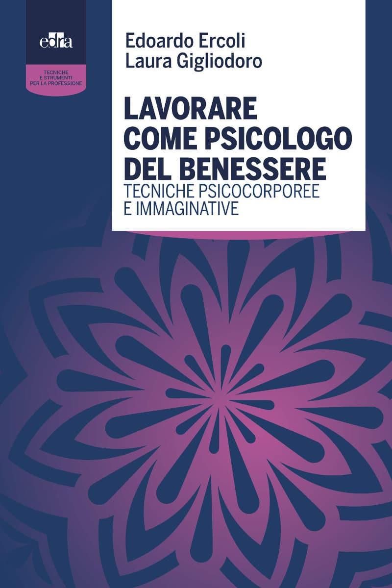 Lavorare come Psicologo del Benessere. Tecniche Psicocorporee e Immaginative (2021) di Edoardo Ercoli e Laura Gigliodoro – Recensione