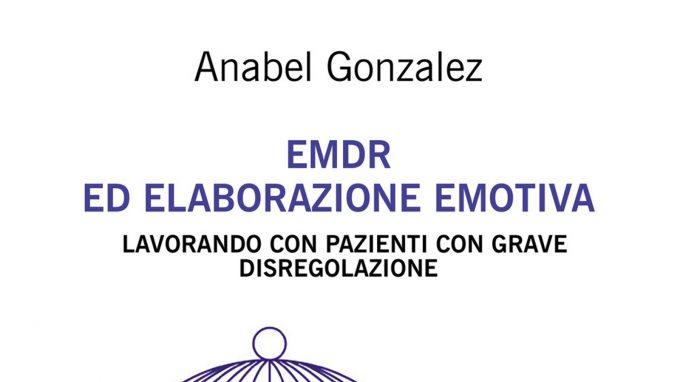 EMDR ed Elaborazione Emotiva. Lavorando con pazienti con grave disregolazione (2021) di Anabel Gonzalez – Recensione