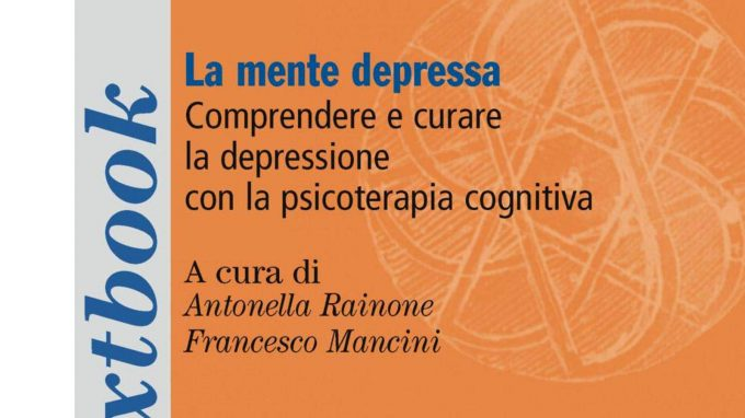 La mente depressa. Comprendere e curare la depressione con la psicoterapia cognitiva (2018) di Antonella Rainone e Francesco Mancini – Recensione