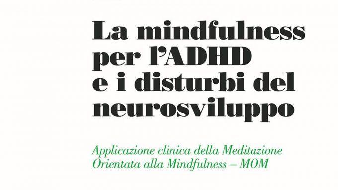 La mindfulness per l'ADHD e i disturbi del neurosviluppo. Applicazione clinica della Meditazione Orientata alla Mindfulness – MOM a cura di Cristiano Crescentini e Deny Menghini