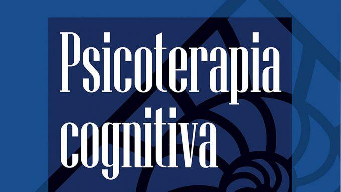 Psicoterapia cognitiva. Comprendere e curare i disturbi mentali (2020) a cura di Claudia Perdighe e Andrea Gragnani – Recensione