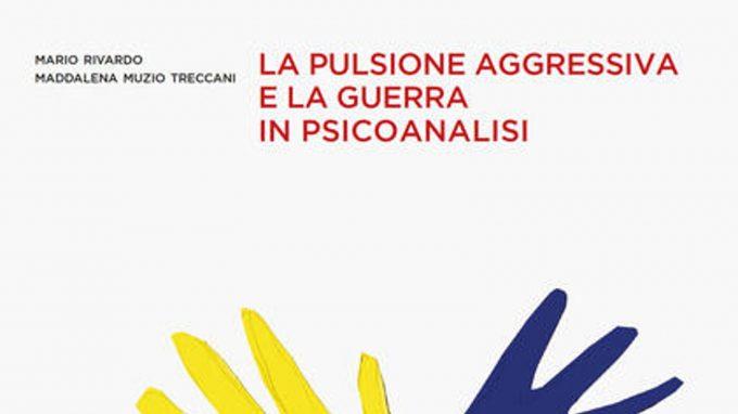 La pulsione aggressiva e la guerra in psicoanalisi (2021) di M. Rivardo e M. Muzio Treccani – Recensione